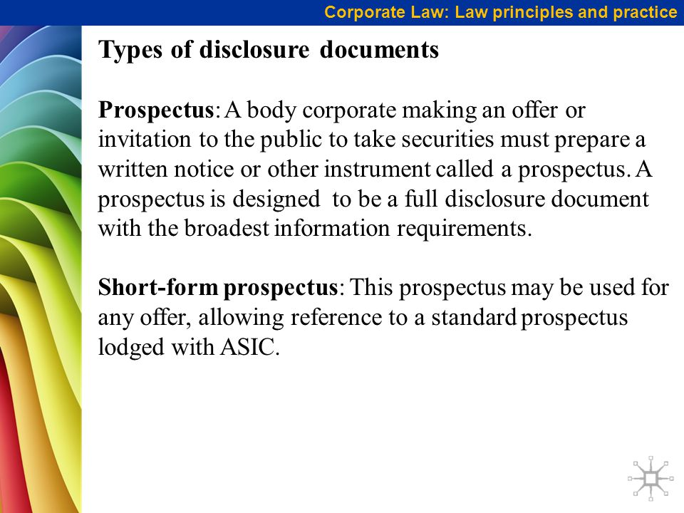 Corporate Law: Law principles and practice Types of disclosure documents Prospectus: A body corporate making an offer or invitation to the public to take securities must prepare a written notice or other instrument called a prospectus.