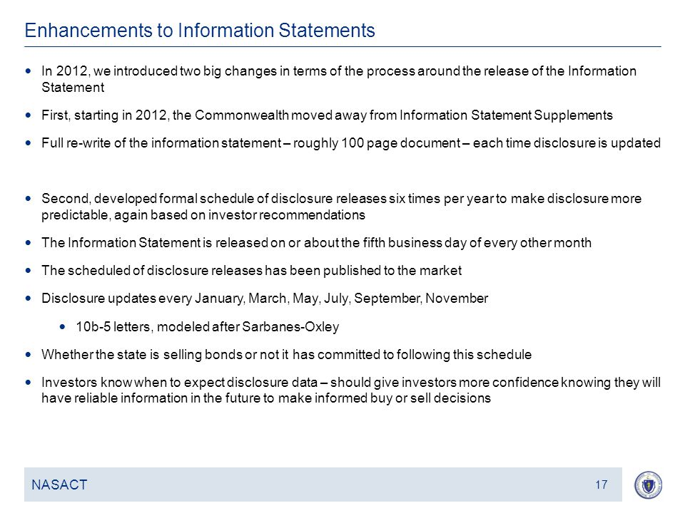 18 Enhancements to Information Statements NASACT 17 In 2012, we introduced two big changes in terms of the process around the release of the Information Statement First, starting in 2012, the Commonwealth moved away from Information Statement Supplements Full re-write of the information statement – roughly 100 page document – each time disclosure is updated Second, developed formal schedule of disclosure releases six times per year to make disclosure more predictable, again based on investor recommendations The Information Statement is released on or about the fifth business day of every other month The scheduled of disclosure releases has been published to the market Disclosure updates every January, March, May, July, September, November 10b-5 letters, modeled after Sarbanes-Oxley Whether the state is selling bonds or not it has committed to following this schedule Investors know when to expect disclosure data – should give investors more confidence knowing they will have reliable information in the future to make informed buy or sell decisions