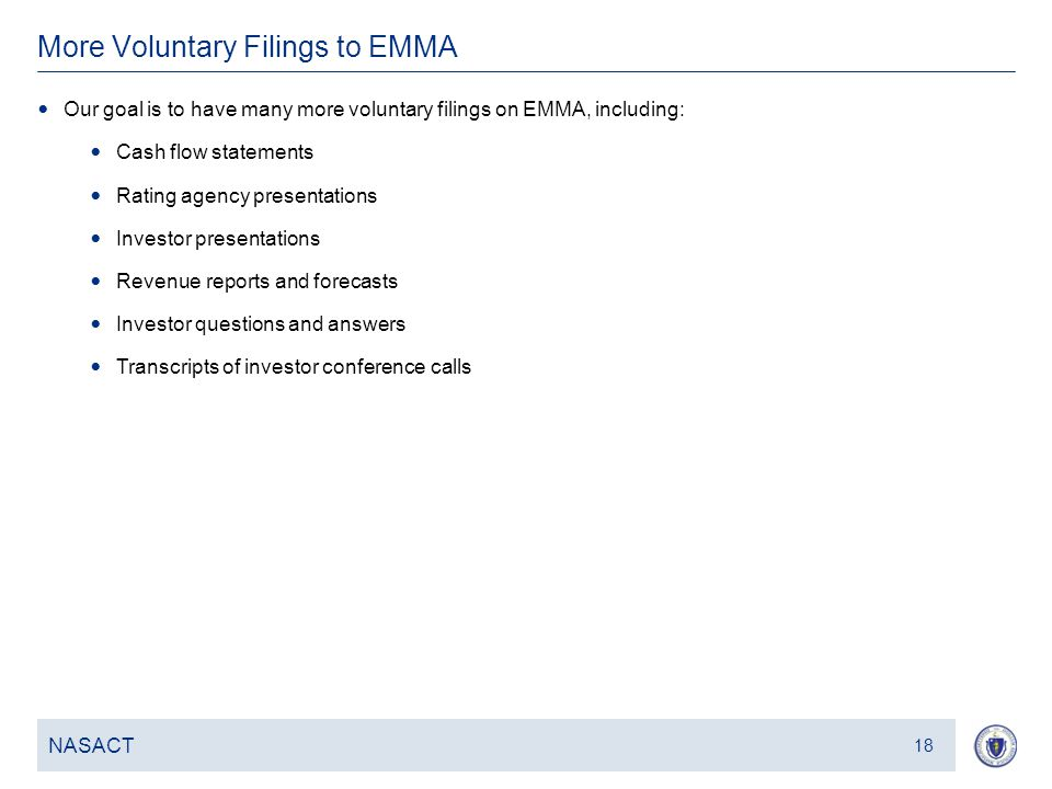 19 More Voluntary Filings to EMMA NASACT 18 Our goal is to have many more voluntary filings on EMMA, including: Cash flow statements Rating agency pre