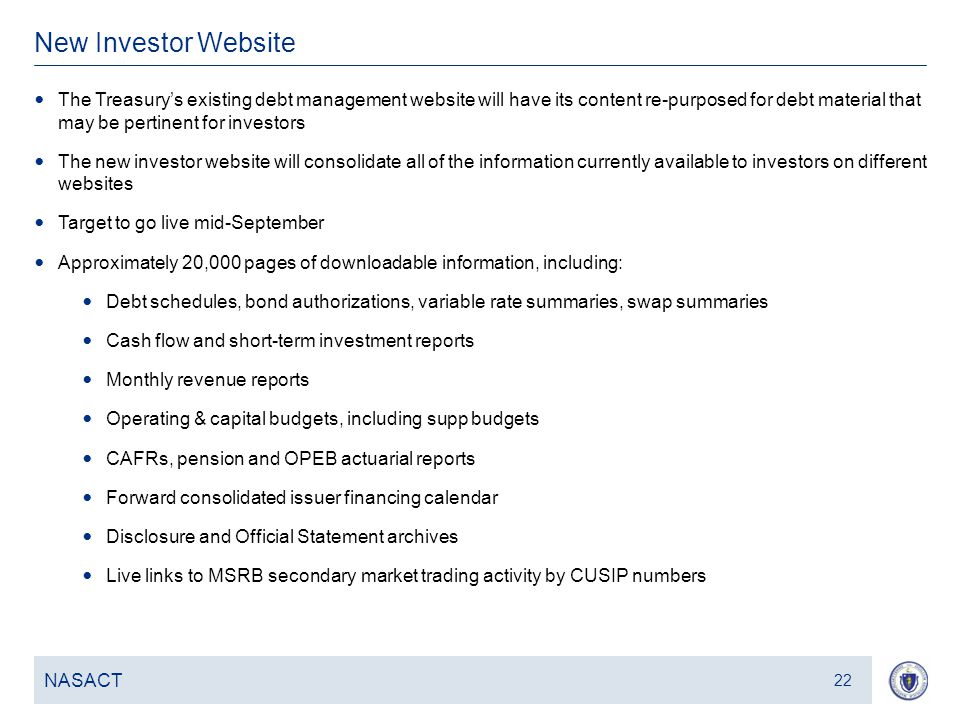 23 New Investor Website NASACT 22 The Treasury's existing debt management website will have its content re-purposed for debt material that may be pertinent for investors The new investor website will consolidate all of the information currently available to investors on different websites Target to go live mid-September Approximately 20,000 pages of downloadable information, including: Debt schedules, bond authorizations, variable rate summaries, swap summaries Cash flow and short-term investment reports Monthly revenue reports Operating & capital budgets, including supp budgets CAFRs, pension and OPEB actuarial reports Forward consolidated issuer financing calendar Disclosure and Official Statement archives Live links to MSRB secondary market trading activity by CUSIP numbers