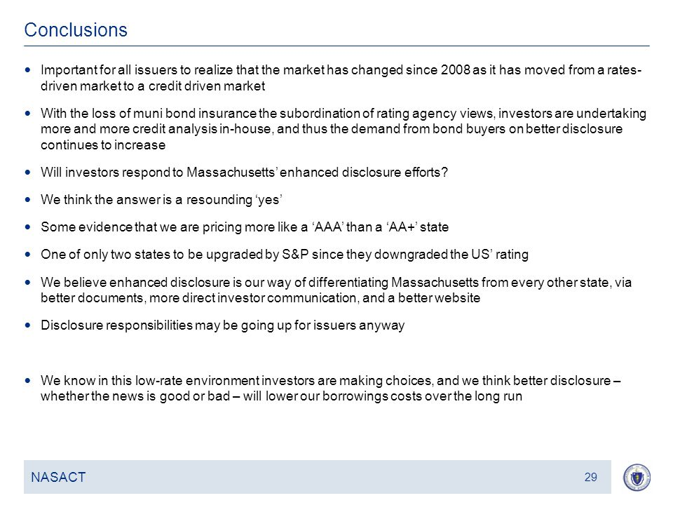 30 Conclusions NASACT 29 Important for all issuers to realize that the market has changed since 2008 as it has moved from a rates- driven market to a credit driven market With the loss of muni bond insurance the subordination of rating agency views, investors are undertaking more and more credit analysis in-house, and thus the demand from bond buyers on better disclosure continues to increase Will investors respond to Massachusetts' enhanced disclosure efforts.