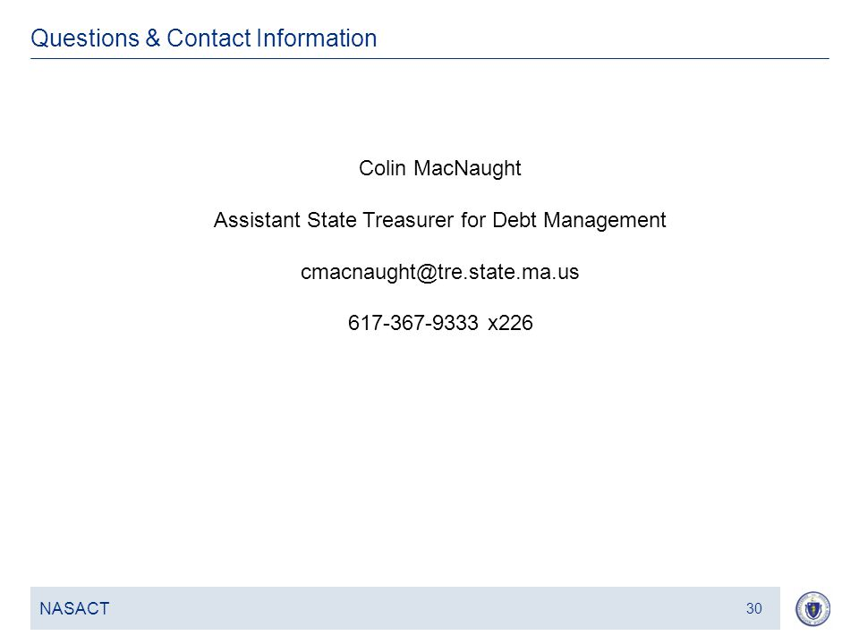 31 Questions & Contact Information NASACT 30 Colin MacNaught Assistant State Treasurer for Debt Management cmacnaught@tre.state.ma.us 617-367-9333 x226