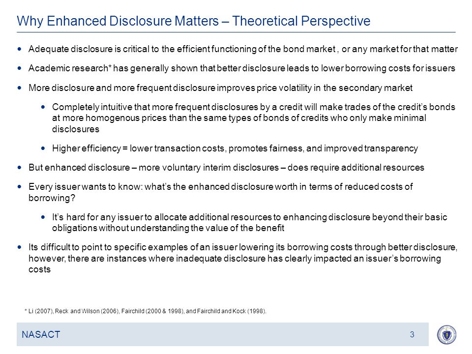 4 Why Enhanced Disclosure Matters – Theoretical Perspective NASACT 3 Adequate disclosure is critical to the efficient functioning of the bond market, or any market for that matter Academic research* has generally shown that better disclosure leads to lower borrowing costs for issuers More disclosure and more frequent disclosure improves price volatility in the secondary market Completely intuitive that more frequent disclosures by a credit will make trades of the credit's bonds at more homogenous prices than the same types of bonds of credits who only make minimal disclosures Higher efficiency = lower transaction costs, promotes fairness, and improved transparency But enhanced disclosure – more voluntary interim disclosures – does require additional resources Every issuer wants to know: what's the enhanced disclosure worth in terms of reduced costs of borrowing.