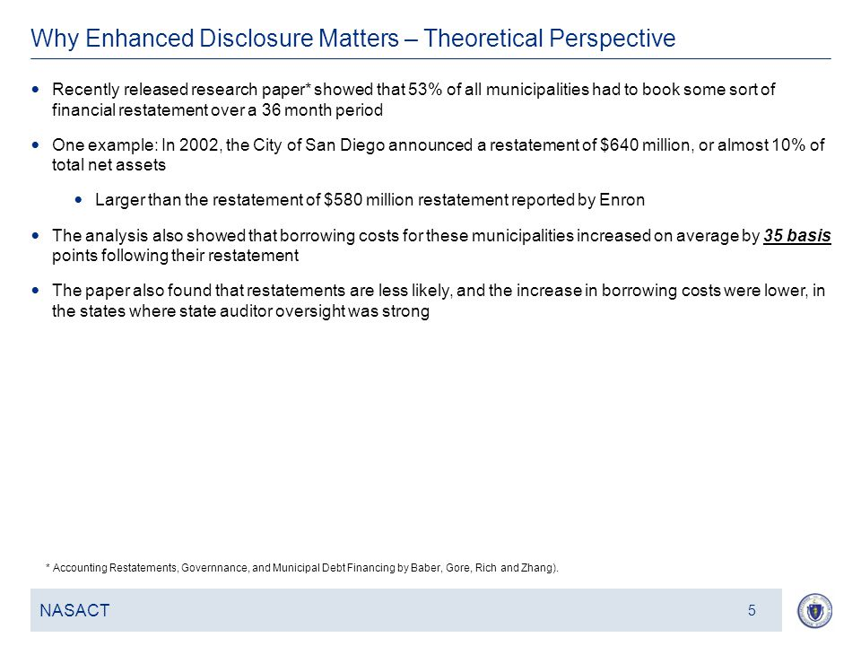 6 Why Enhanced Disclosure Matters – Theoretical Perspective NASACT 5 Recently released research paper* showed that 53% of all municipalities had to book some sort of financial restatement over a 36 month period One example: In 2002, the City of San Diego announced a restatement of $640 million, or almost 10% of total net assets Larger than the restatement of $580 million restatement reported by Enron The analysis also showed that borrowing costs for these municipalities increased on average by 35 basis points following their restatement The paper also found that restatements are less likely, and the increase in borrowing costs were lower, in the states where state auditor oversight was strong * Accounting Restatements, Governnance, and Municipal Debt Financing by Baber, Gore, Rich and Zhang).