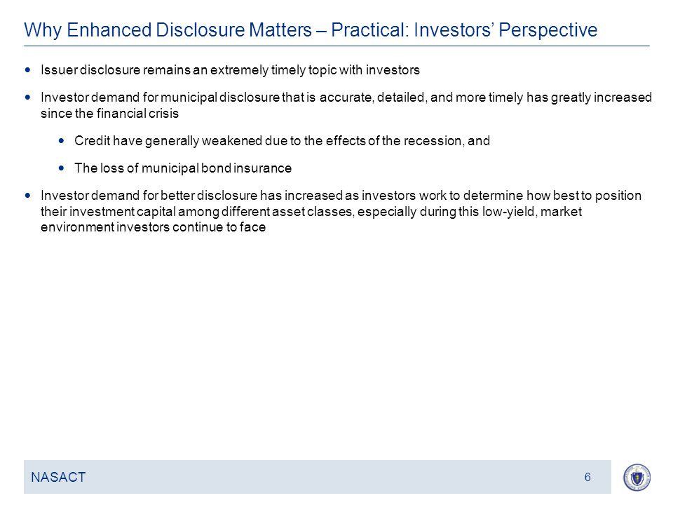 7 Why Enhanced Disclosure Matters – Practical: Investors' Perspective NASACT 6 Issuer disclosure remains an extremely timely topic with investors Investor demand for municipal disclosure that is accurate, detailed, and more timely has greatly increased since the financial crisis Credit have generally weakened due to the effects of the recession, and The loss of municipal bond insurance Investor demand for better disclosure has increased as investors work to determine how best to position their investment capital among different asset classes, especially during this low-yield, market environment investors continue to face