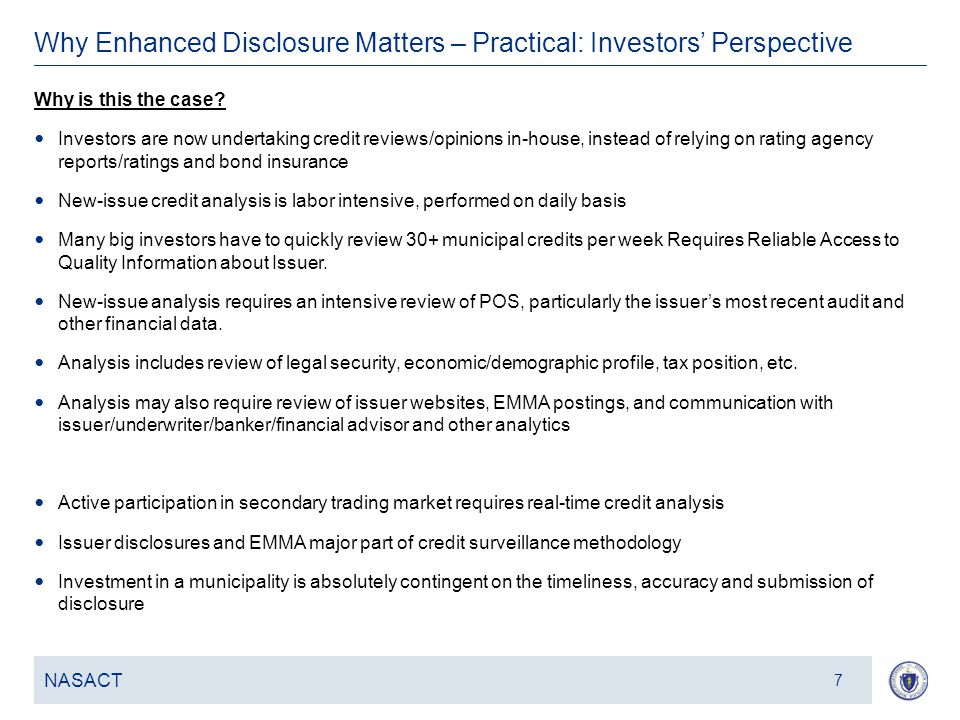 9 Why Enhanced Disclosure Matters – Practical: Investors' Perspective NASACT 8 Retail and institutional investors buy municipal bonds – lend money to state & local governments typically over long periods – as opposed to other asset classes for principally three reasons: 1.Because of the unique attributes of municipal bonds, such as favorable tax treatment, 2.Because they provide support for public projects in local communities/ states, and 3.Because of the risk-return profile of muni bonds: historically positive investment returns relative to credit risk Does the current environment of low yields amidst a general growing concern over state and local credit impact this risk-return proposition for investors?