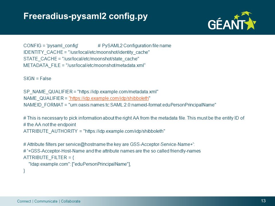 13 Connect | Communicate | Collaborate Freeradius-pysaml2 config.py CONFIG = pysaml_config # PySAML2 Configuration file name IDENTITY_CACHE = /usr/local/etc/moonshot/identity_cache STATE_CACHE = /usr/local/etc/moonshot/state_cache METADATA_FILE = /usr/local/etc/moonshot/metadata.xml SIGN = False SP_NAME_QUALIFIER = https://idp.example.com/metadata.xml NAME_QUALIFIER = https://idp.example.com/idp/shibboleth https://idp.example.com/idp/shibboleth NAMEID_FORMAT = urn:oasis:names:tc:SAML:2.0:nameid-format:eduPersonPrincipalName # This is necessary to pick information about the right AA from the metadata file.