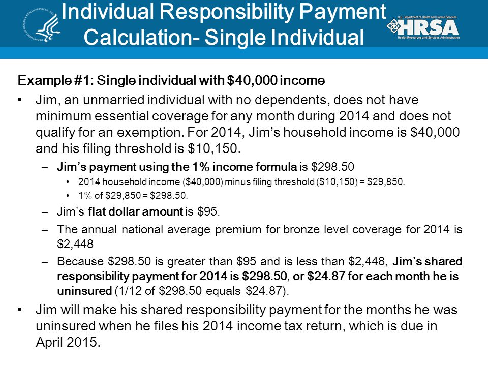 Individual Responsibility Payment Calculation- Single Individual Example #1: Single individual with $40,000 income Jim, an unmarried individual with no dependents, does not have minimum essential coverage for any month during 2014 and does not qualify for an exemption.