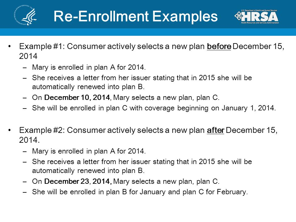 Re-Enrollment Examples Example #1: Consumer actively selects a new plan before December 15, 2014 –Mary is enrolled in plan A for 2014.