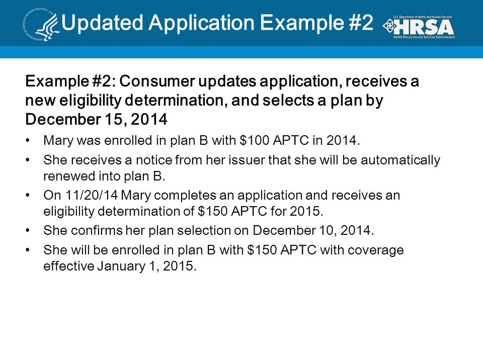 Updated Application Example #2 Example #2: Consumer updates application, receives a new eligibility determination, and selects a plan by December 15, 2014 Mary was enrolled in plan B with $100 APTC in 2014.