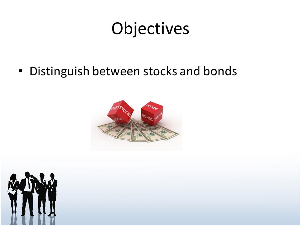 Objectives Distinguish between stocks and bonds