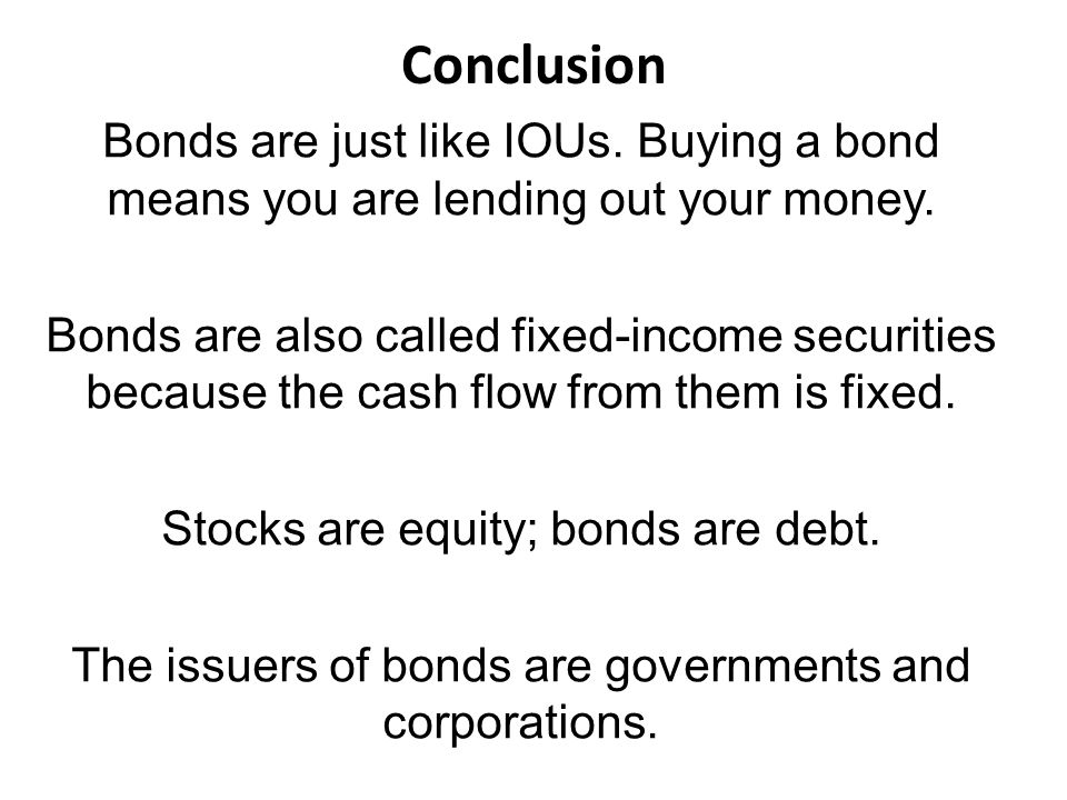 Conclusion Bonds are just like IOUs.Buying a bond means you are lending out your money.