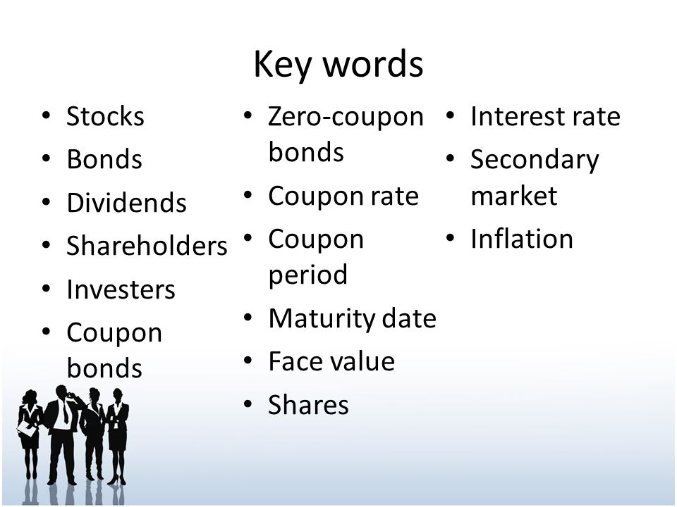 Key words Stocks Bonds Dividends Shareholders Investers Coupon bonds Zero-coupon bonds Coupon rate Coupon period Maturity date Face value Shares Interest rate Secondary market Inflation