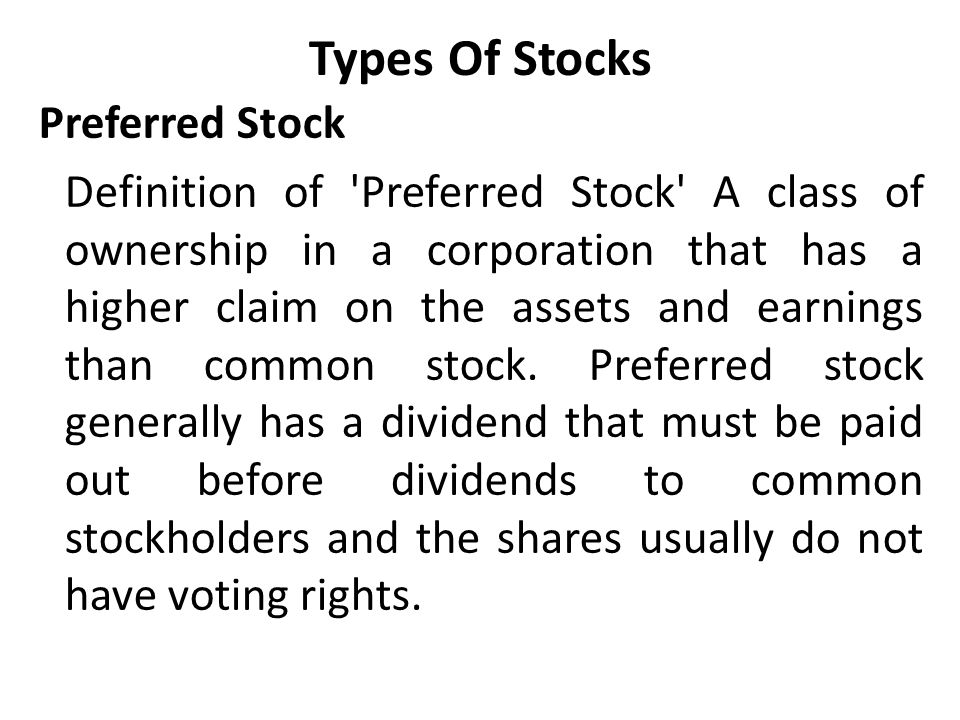 Types Of Stocks Preferred Stock Definition of Preferred Stock A class of ownership in a corporation that has a higher claim on the assets and earnings than common stock.