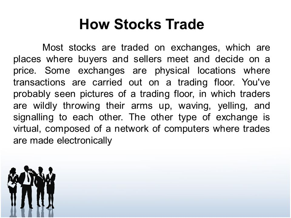How Stocks Trade Most stocks are traded on exchanges, which are places where buyers and sellers meet and decide on a price.