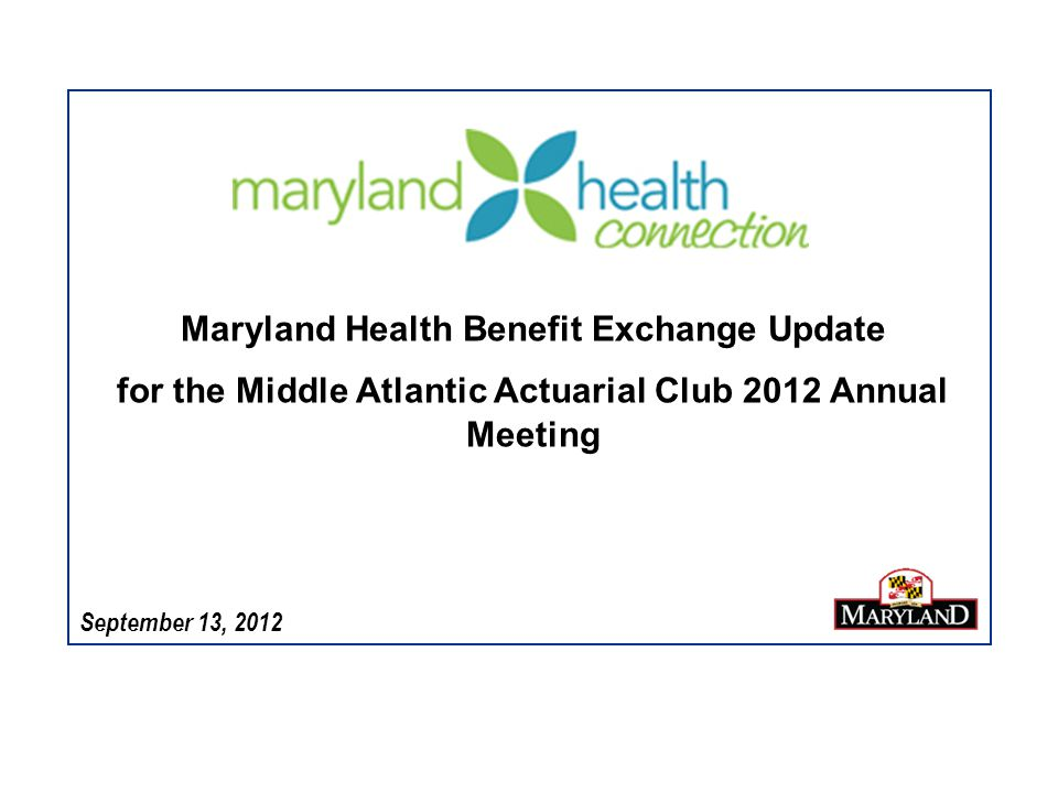September 13, 2012 Maryland Health Benefit Exchange Update for the Middle Atlantic Actuarial Club 2012 Annual Meeting