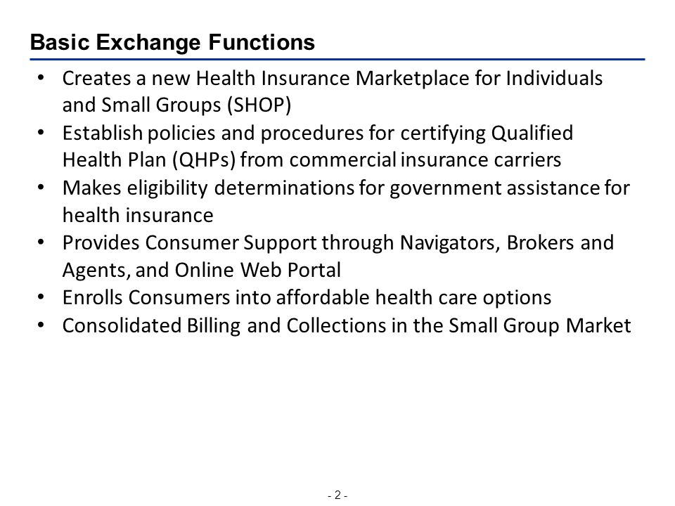 - 2 - Basic Exchange Functions Creates a new Health Insurance Marketplace for Individuals and Small Groups (SHOP) Establish policies and procedures for certifying Qualified Health Plan (QHPs) from commercial insurance carriers Makes eligibility determinations for government assistance for health insurance Provides Consumer Support through Navigators, Brokers and Agents, and Online Web Portal Enrolls Consumers into affordable health care options Consolidated Billing and Collections in the Small Group Market