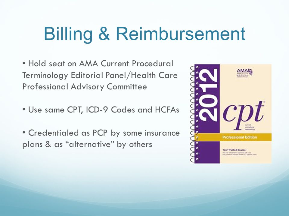 Billing & Reimbursement Hold seat on AMA Current Procedural Terminology Editorial Panel/Health Care Professional Advisory Committee Use same CPT, ICD-9 Codes and HCFAs Credentialed as PCP by some insurance plans & as alternative by others