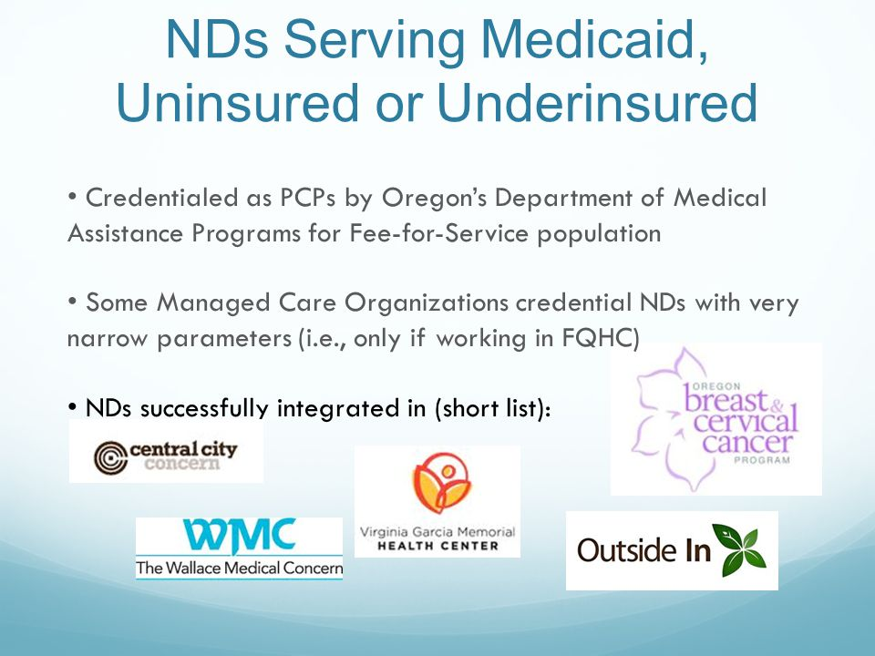 NDs Serving Medicaid, Uninsured or Underinsured Credentialed as PCPs by Oregon's Department of Medical Assistance Programs for Fee-for-Service population Some Managed Care Organizations credential NDs with very narrow parameters (i.e., only if working in FQHC) NDs successfully integrated in (short list):