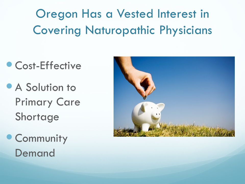 Oregon Has a Vested Interest in Covering Naturopathic Physicians Cost-Effective A Solution to Primary Care Shortage Community Demand