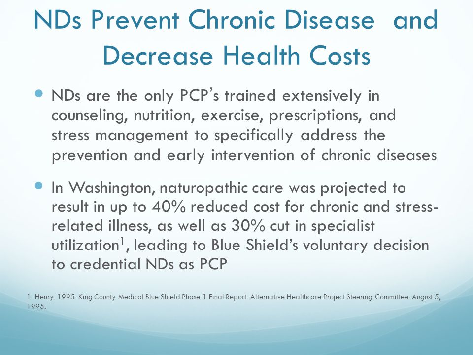 NDs Prevent Chronic Disease and Decrease Health Costs NDs are the only PCP's trained extensively in counseling, nutrition, exercise, prescriptions, and stress management to specifically address the prevention and early intervention of chronic diseases In Washington, naturopathic care was projected to result in up to 40% reduced cost for chronic and stress- related illness, as well as 30% cut in specialist utilization 1, leading to Blue Shield's voluntary decision to credential NDs as PCP 1.