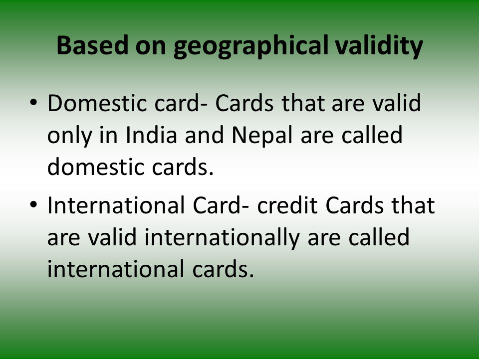 Based on geographical validity Domestic card- Cards that are valid only in India and Nepal are called domestic cards.