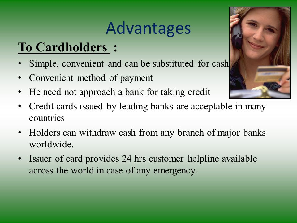 Advantages To Cardholders : Simple, convenient and can be substituted for cash Convenient method of payment He need not approach a bank for taking credit Credit cards issued by leading banks are acceptable in many countries Holders can withdraw cash from any branch of major banks worldwide.