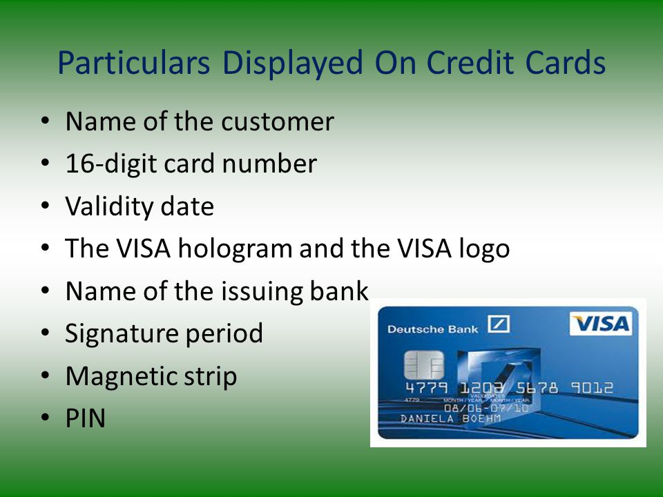 Particulars Displayed On Credit Cards Name of the customer 16-digit card number Validity date The VISA hologram and the VISA logo Name of the issuing bank Signature period Magnetic strip PIN