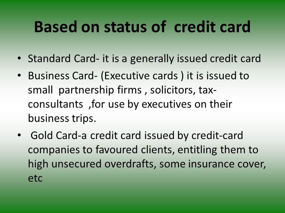Based on status of credit card Standard Card- it is a generally issued credit card Business Card- (Executive cards ) it is issued to small partnership firms, solicitors, tax- consultants,for use by executives on their business trips.