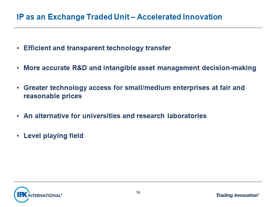 IP as an Exchange Traded Unit – Accelerated Innovation Efficient and transparent technology transfer More accurate R&D and intangible asset management decision-making Greater technology access for small/medium enterprises at fair and reasonable prices An alternative for universities and research laboratories Level playing field 14