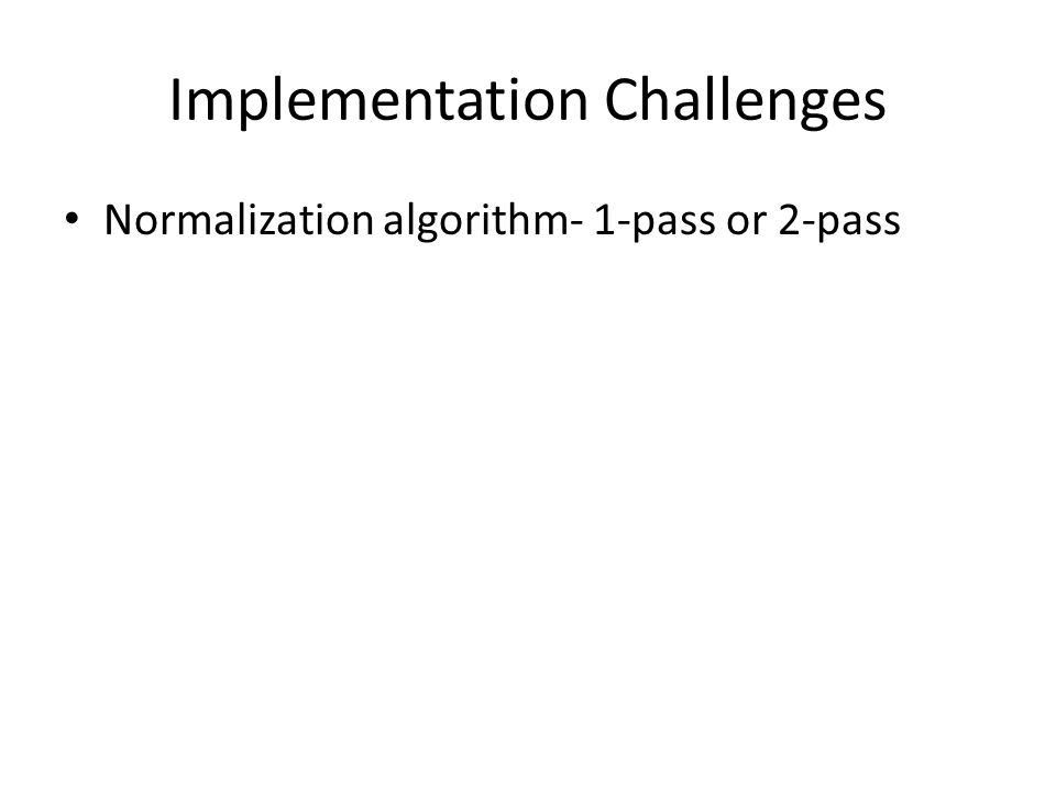 Implementation Challenges Normalization algorithm- 1-pass or 2-pass