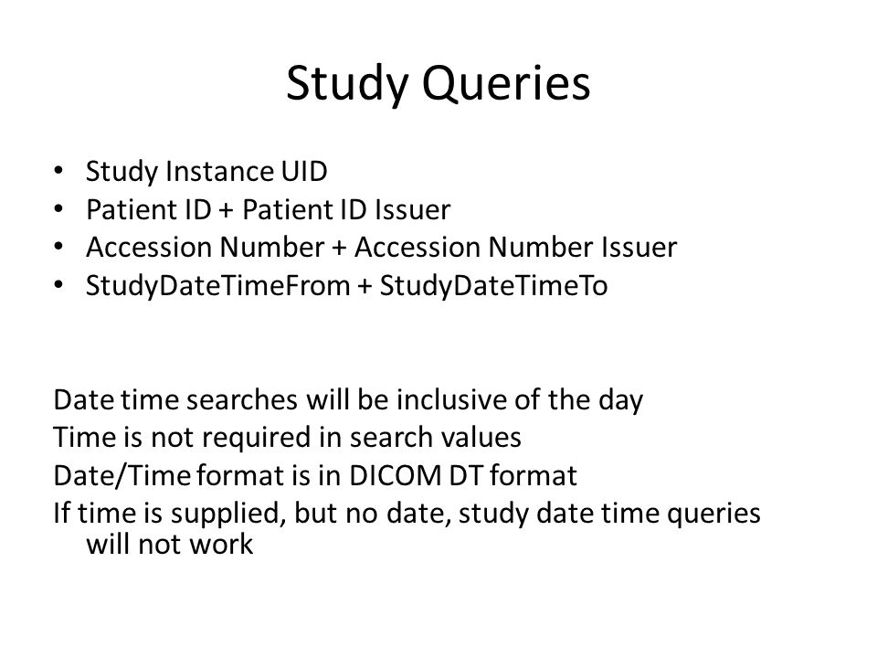 Study Queries Study Instance UID Patient ID + Patient ID Issuer Accession Number + Accession Number Issuer StudyDateTimeFrom + StudyDateTimeTo Date time searches will be inclusive of the day Time is not required in search values Date/Time format is in DICOM DT format If time is supplied, but no date, study date time queries will not work