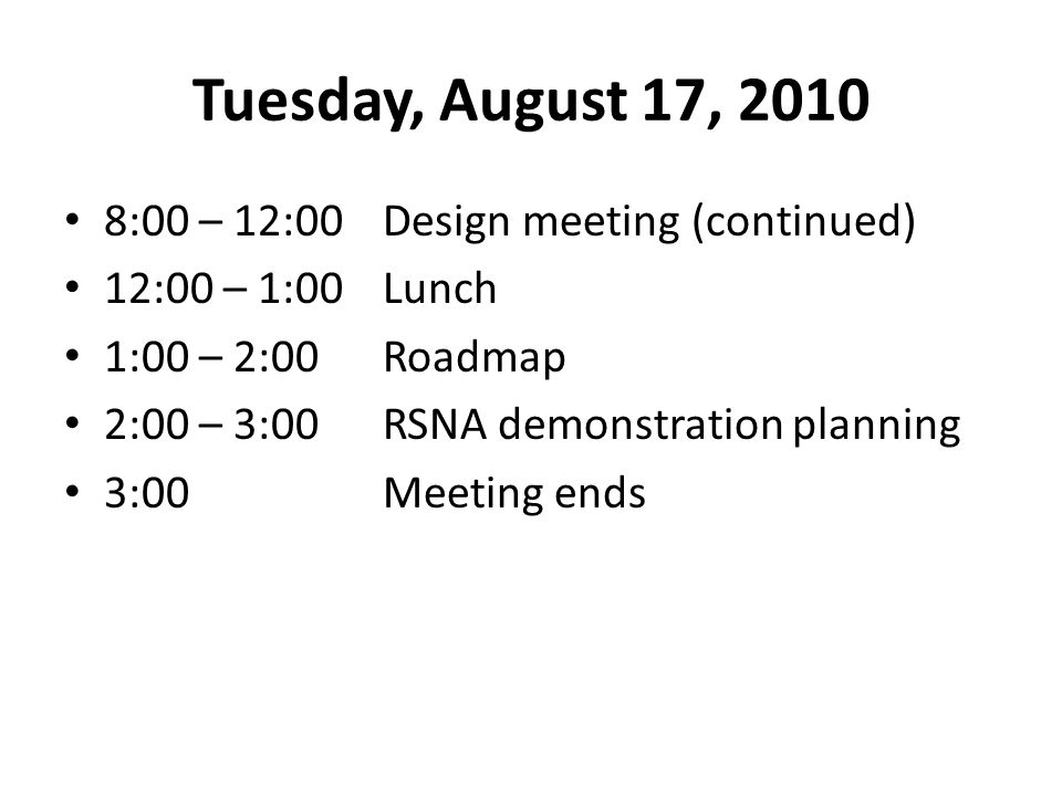 Tuesday, August 17, 2010 8:00 – 12:00Design meeting (continued) 12:00 – 1:00Lunch 1:00 – 2:00Roadmap 2:00 – 3:00RSNA demonstration planning 3:00Meeting ends