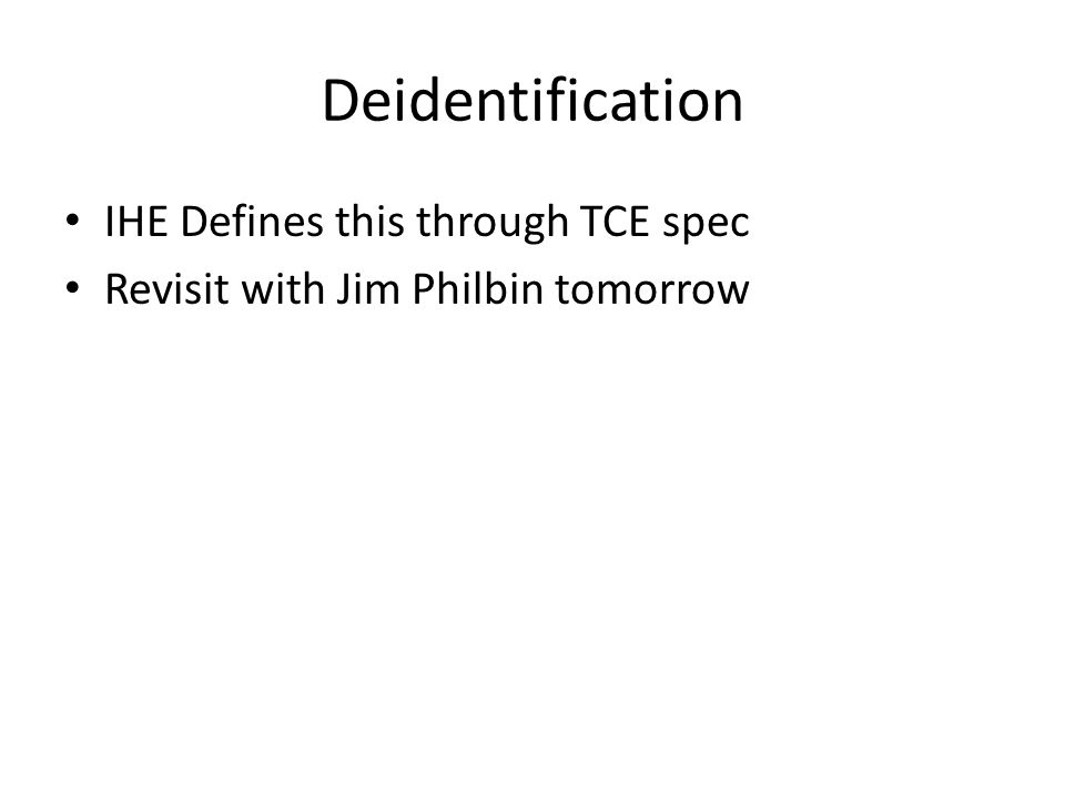 Deidentification IHE Defines this through TCE spec Revisit with Jim Philbin tomorrow