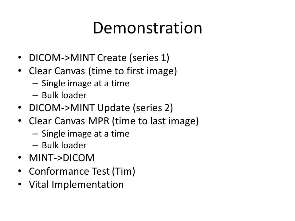 Demonstration DICOM->MINT Create (series 1) Clear Canvas (time to first image) – Single image at a time – Bulk loader DICOM->MINT Update (series 2) Clear Canvas MPR (time to last image) – Single image at a time – Bulk loader MINT->DICOM Conformance Test (Tim) Vital Implementation