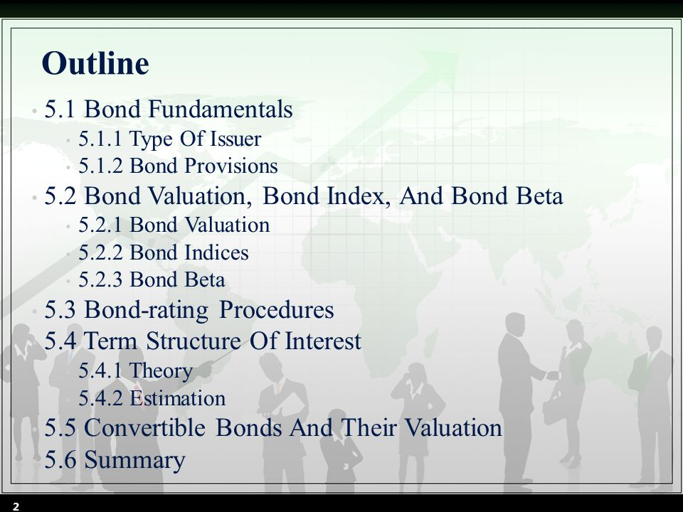 5.1 BOND FUNDAMENTALS 5.1.1Type of Issuer 5.1.1.1 U.S Treasury 5.1.1.2 Federal Agencies 5.1.1.3 Municipalities 5.1.1.4 Corporations 5.1.2 Bond Provisions 5.1.2.1 Maturity Classes 5.1.2.2 Mortgage Bond 5.1.2.3 Debentures 5.1.2.4 Coupons 5.1.2.5 Maturity 5.1.2.6 Callability 5.1.2.7 Sinking Funds 3