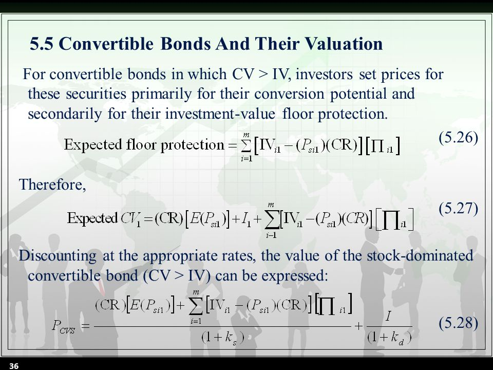5.5 Convertible Bonds And Their Valuation For convertible bonds in which CV > IV, investors set prices for these securities primarily for their conversion potential and secondarily for their investment-value floor protection.