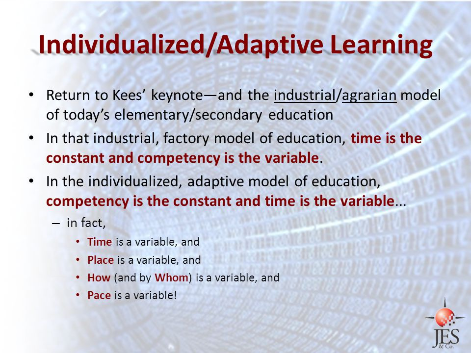 Individualized/Adaptive Learning Return to Kees' keynote—and the industrial/agrarian model of today's elementary/secondary education In that industrial, factory model of education, time is the constant and competency is the variable.