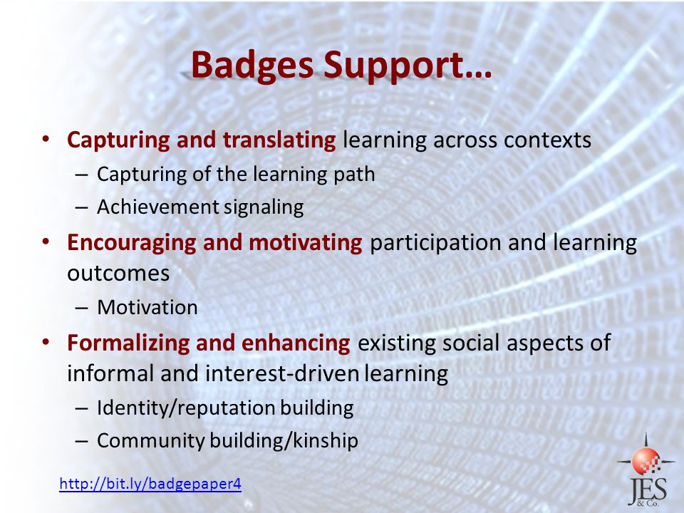 Badges Support… Capturing and translating learning across contexts – Capturing of the learning path – Achievement signaling Encouraging and motivating participation and learning outcomes – Motivation Formalizing and enhancing existing social aspects of informal and interest-driven learning – Identity/reputation building – Community building/kinship http://bit.ly/badgepaper4