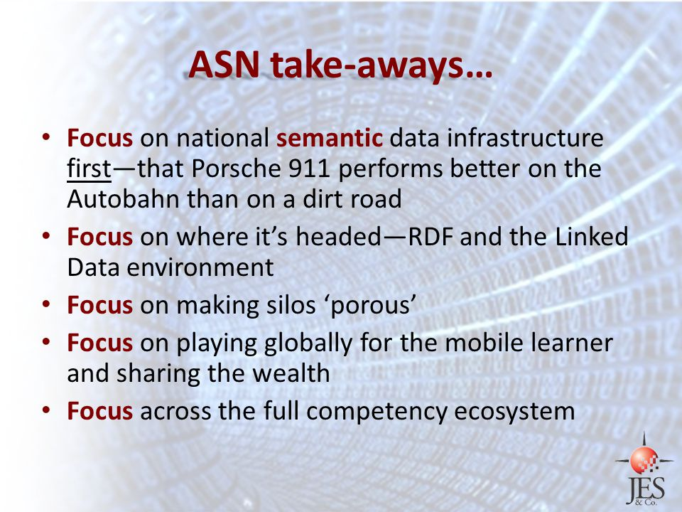 ASN take-aways… Focus on national semantic data infrastructure first—that Porsche 911 performs better on the Autobahn than on a dirt road Focus on where it's headed—RDF and the Linked Data environment Focus on making silos 'porous' Focus on playing globally for the mobile learner and sharing the wealth Focus across the full competency ecosystem