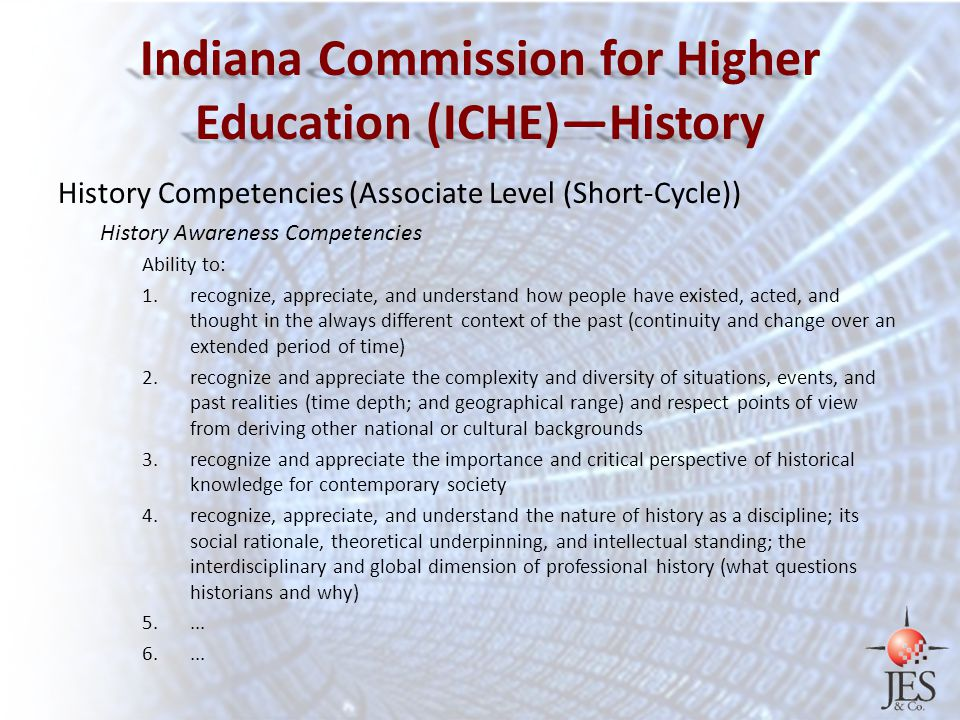 Indiana Commission for Higher Education (ICHE)—History History Competencies (Associate Level (Short-Cycle)) History Awareness Competencies Ability to: 1.recognize, appreciate, and understand how people have existed, acted, and thought in the always different context of the past (continuity and change over an extended period of time) 2.recognize and appreciate the complexity and diversity of situations, events, and past realities (time depth; and geographical range) and respect points of view from deriving other national or cultural backgrounds 3.recognize and appreciate the importance and critical perspective of historical knowledge for contemporary society 4.recognize, appreciate, and understand the nature of history as a discipline; its social rationale, theoretical underpinning, and intellectual standing; the interdisciplinary and global dimension of professional history (what questions historians and why) 5....