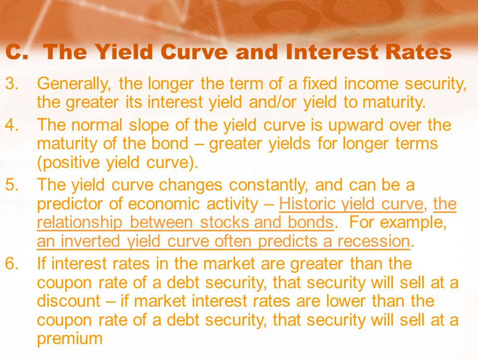 C. The Yield Curve and Interest Rates 3.Generally, the longer the term of a fixed income security, the greater its interest yield and/or yield to matu