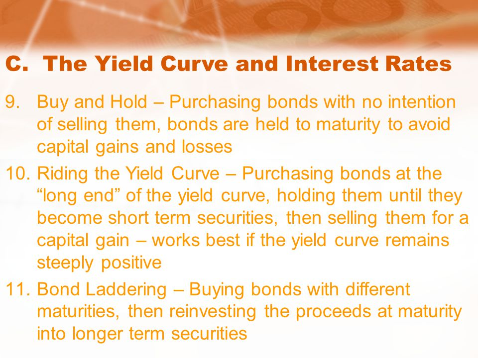 C. The Yield Curve and Interest Rates 9.Buy and Hold – Purchasing bonds with no intention of selling them, bonds are held to maturity to avoid capital
