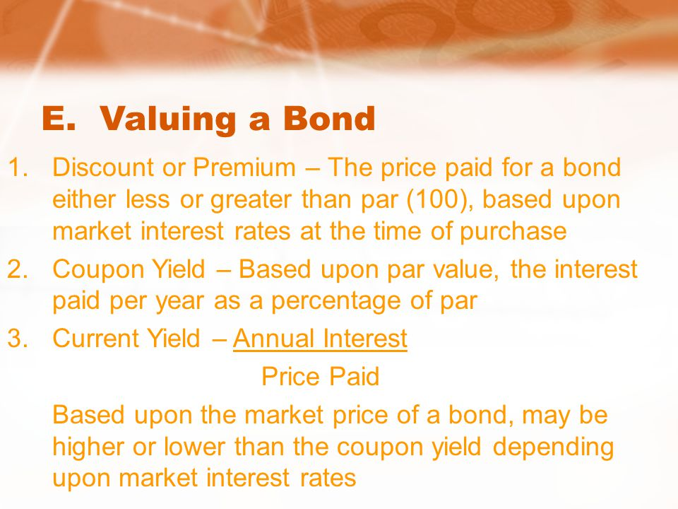 E. Valuing a Bond 1.Discount or Premium – The price paid for a bond either less or greater than par (100), based upon market interest rates at the tim