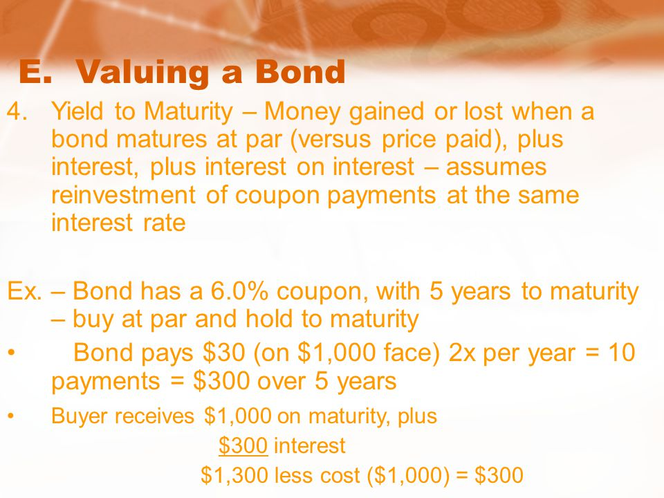 E. Valuing a Bond 4.Yield to Maturity – Money gained or lost when a bond matures at par (versus price paid), plus interest, plus interest on interest
