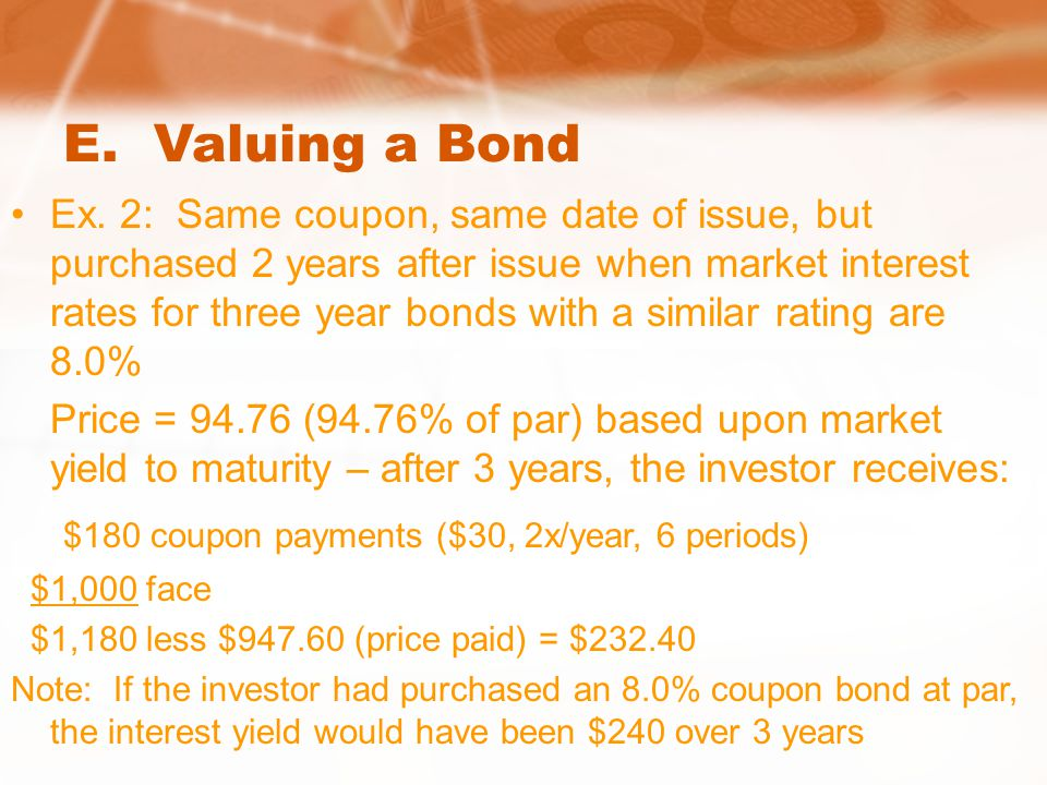 E. Valuing a Bond Ex. 2: Same coupon, same date of issue, but purchased 2 years after issue when market interest rates for three year bonds with a sim