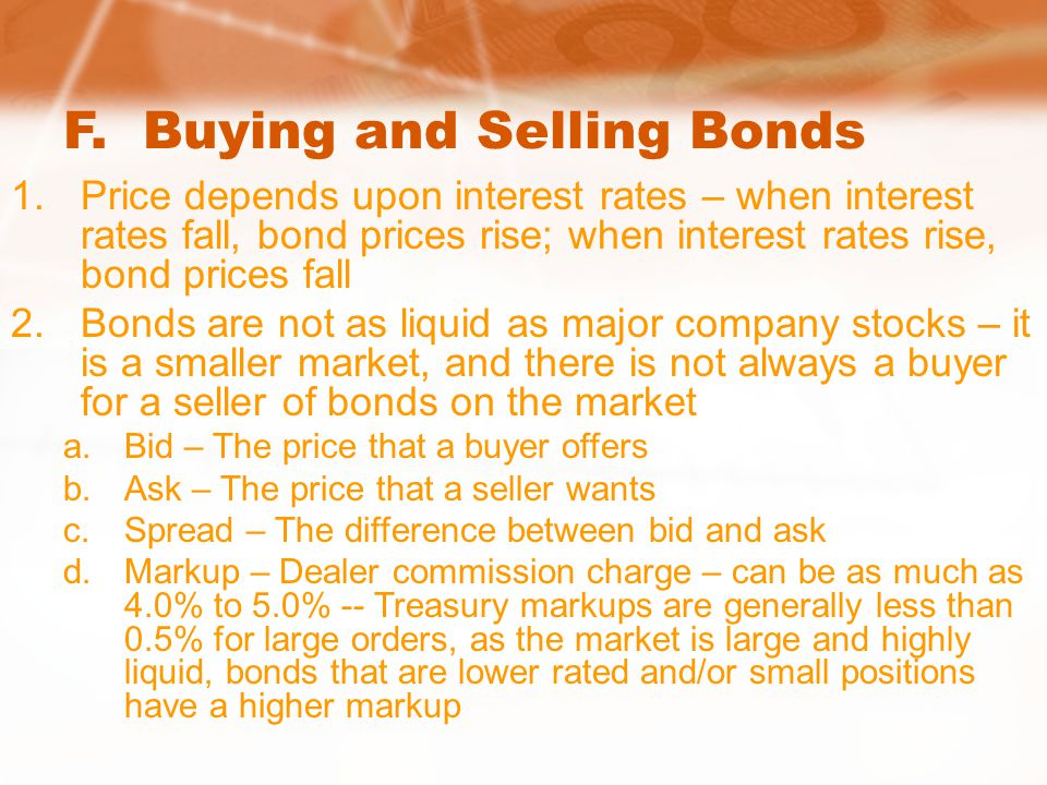 F. Buying and Selling Bonds 1.Price depends upon interest rates – when interest rates fall, bond prices rise; when interest rates rise, bond prices fa