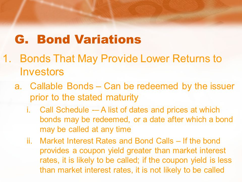 G. Bond Variations 1.Bonds That May Provide Lower Returns to Investors a.Callable Bonds – Can be redeemed by the issuer prior to the stated maturity i