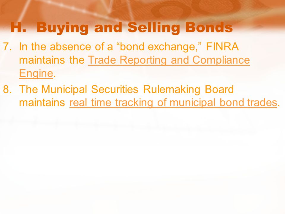 "H. Buying and Selling Bonds 7.In the absence of a ""bond exchange,"" FINRA maintains the Trade Reporting and Compliance Engine.Trade Reporting and Compl"