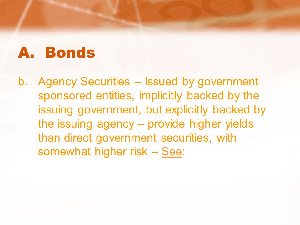 A. Bonds b.Agency Securities – Issued by government sponsored entities, implicitly backed by the issuing government, but explicitly backed by the issu